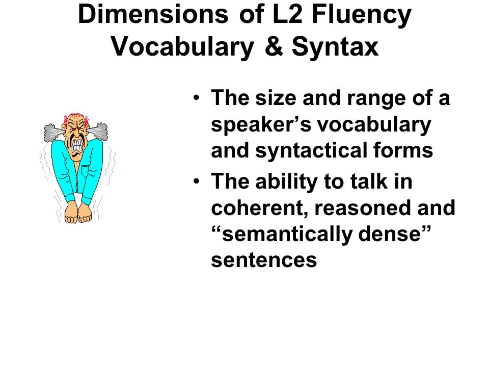 Dimensions of L2 Fluency Vocabulary & Syntax The size and range of a speaker's vocabulary and syntactical forms The ability to talk in coherent, reasoned and semantically dense sentences