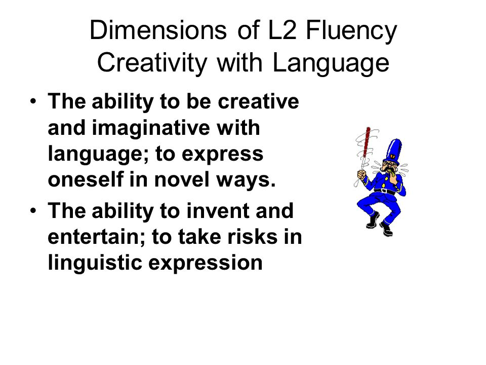 Dimensions of L2 Fluency Creativity with Language The ability to be creative and imaginative with language; to express oneself in novel ways.