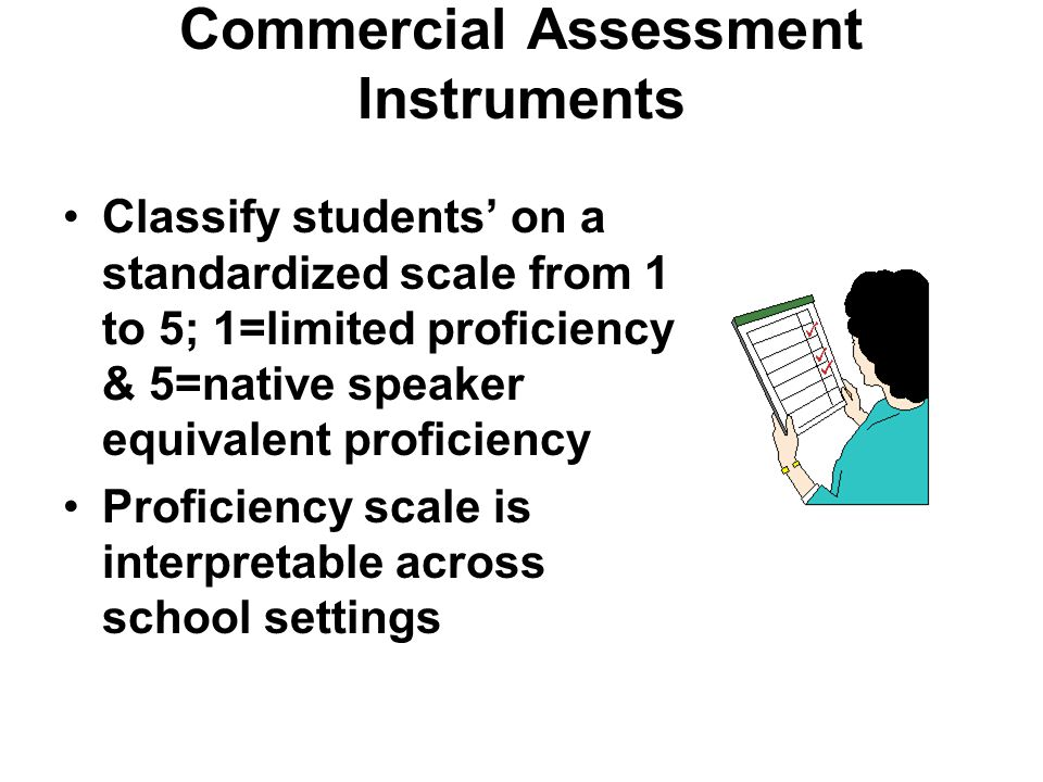 Commercial Assessment Instruments Classify students' on a standardized scale from 1 to 5; 1=limited proficiency & 5=native speaker equivalent proficiency Proficiency scale is interpretable across school settings