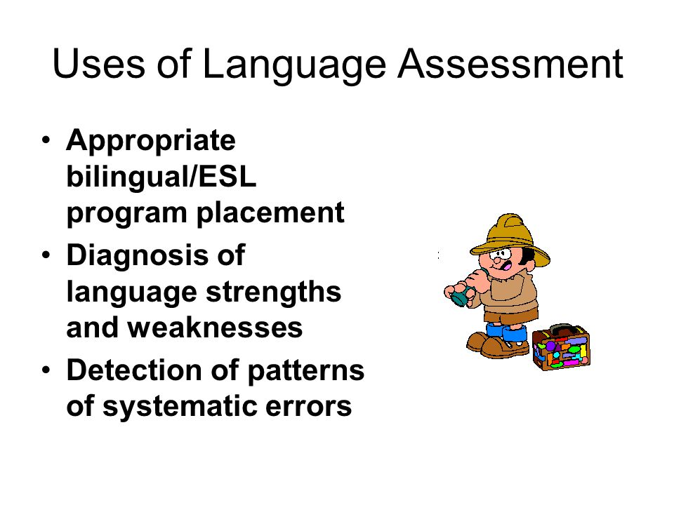 Uses of Language Assessment Appropriate bilingual/ESL program placement Diagnosis of language strengths and weaknesses Detection of patterns of systematic errors