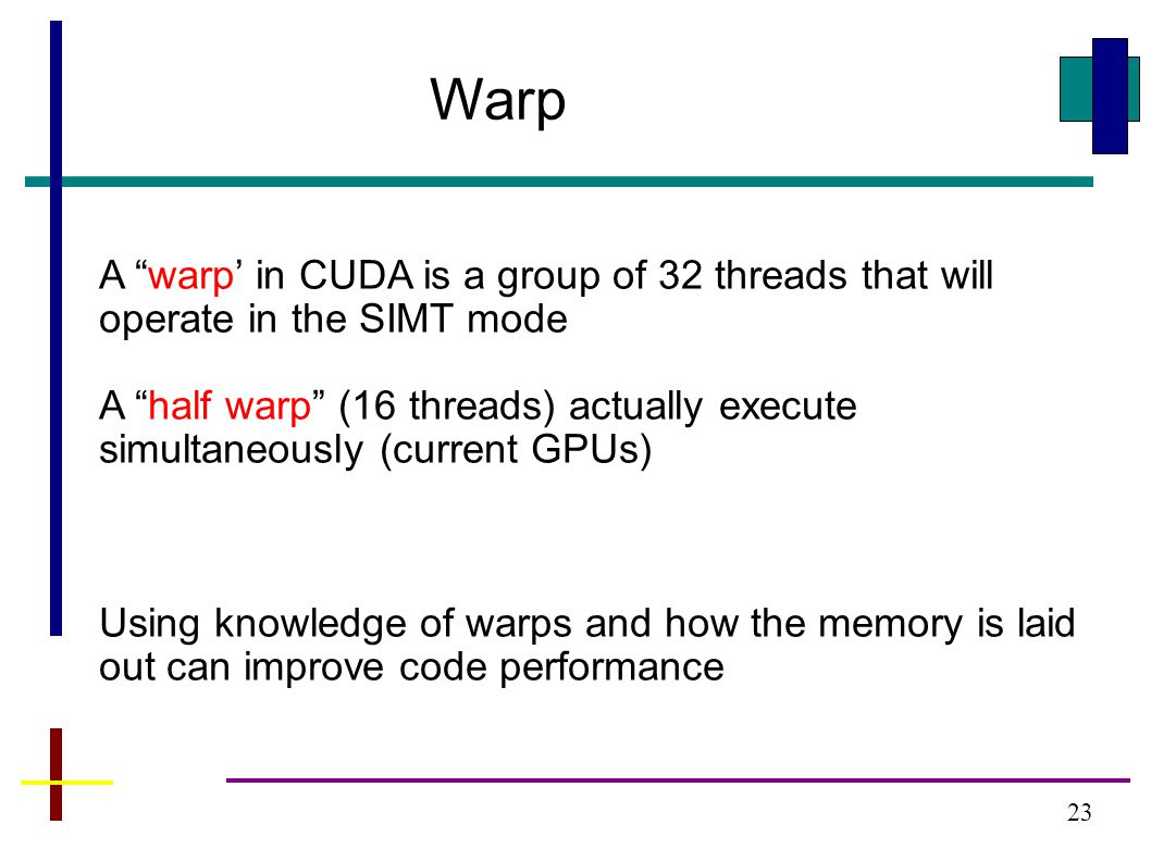 23 Warp A warp' in CUDA is a group of 32 threads that will operate in the SIMT mode A half warp (16 threads) actually execute simultaneously (current GPUs) Using knowledge of warps and how the memory is laid out can improve code performance
