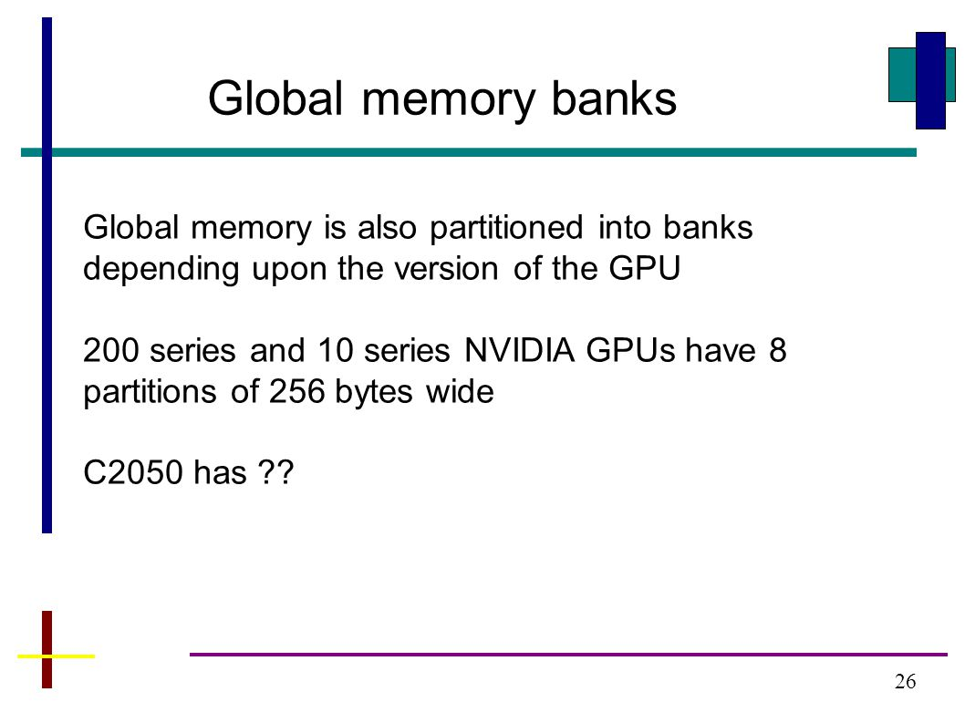 26 Global memory banks Global memory is also partitioned into banks depending upon the version of the GPU 200 series and 10 series NVIDIA GPUs have 8 partitions of 256 bytes wide C2050 has