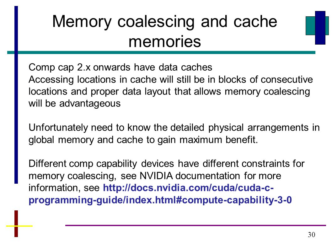 30 Memory coalescing and cache memories Comp cap 2.x onwards have data caches Accessing locations in cache will still be in blocks of consecutive locations and proper data layout that allows memory coalescing will be advantageous Unfortunately need to know the detailed physical arrangements in global memory and cache to gain maximum benefit.