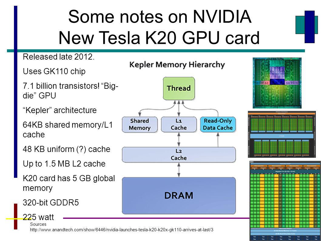 "32 Some notes on NVIDIA New Tesla K20 GPU card Released late 2012. Uses GK110 chip 7.1 billion transistors! ""Big- die"" GPU ""Kepler"" architecture 64KB"