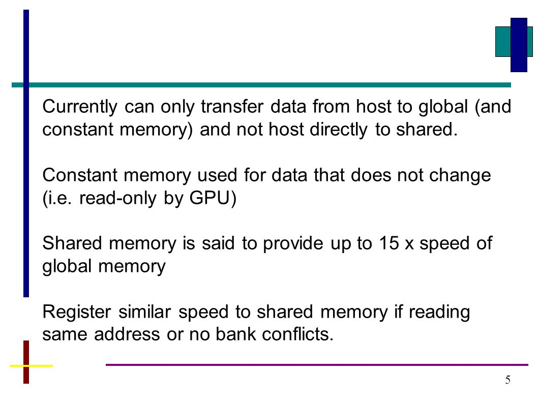 5 Currently can only transfer data from host to global (and constant memory) and not host directly to shared.