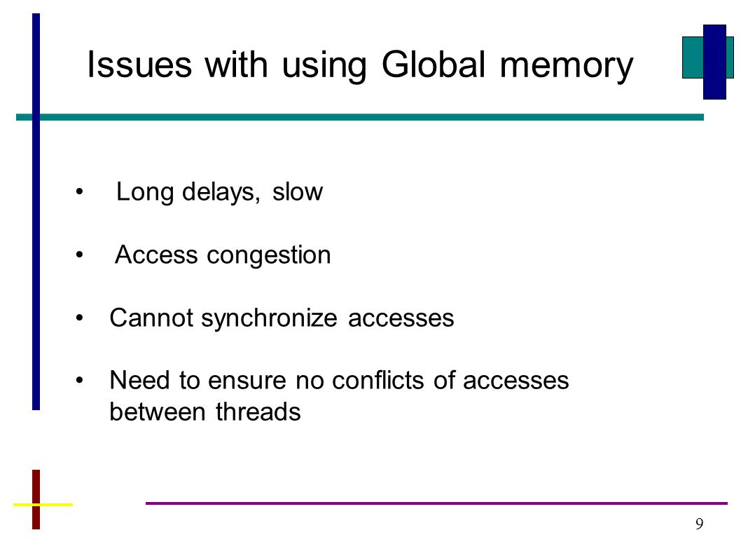 9 Issues with using Global memory Long delays, slow Access congestion Cannot synchronize accesses Need to ensure no conflicts of accesses between thre