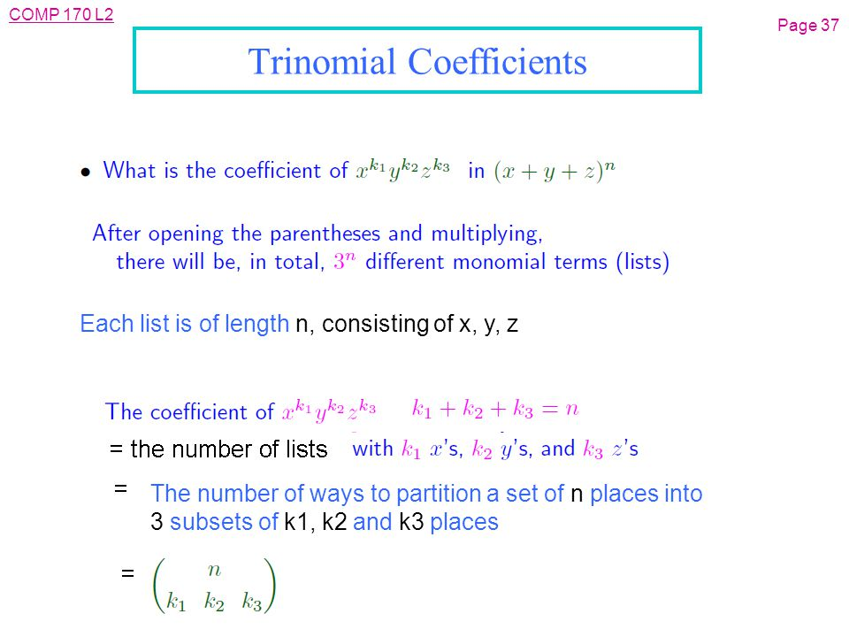 COMP 170 L2 Page 37 Trinomial Coefficients The number of ways to partition a set of n places into 3 subsets of k1, k2 and k3 places Each list is of length n, consisting of x, y, z