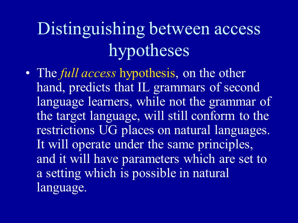 Distinguishing between access hypotheses The full access hypothesis, on the other hand, predicts that IL grammars of second language learners, while not the grammar of the target language, will still conform to the restrictions UG places on natural languages.