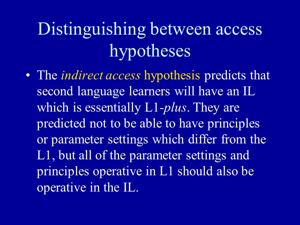 Distinguishing between access hypotheses The indirect access hypothesis predicts that second language learners will have an IL which is essentially L1-plus.