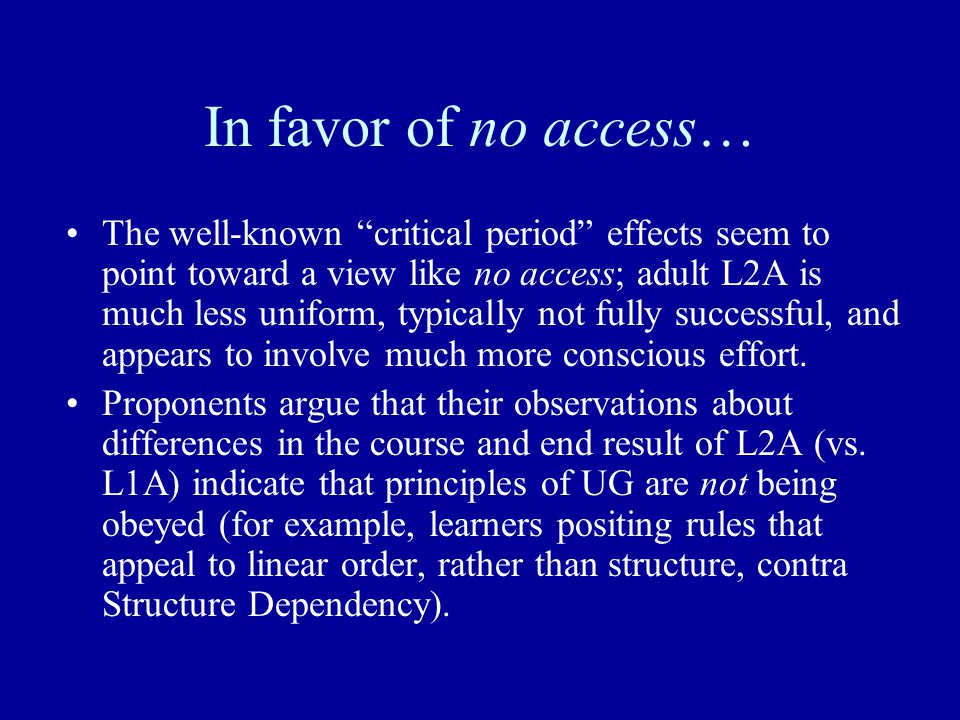 In favor of no access… The well-known critical period effects seem to point toward a view like no access; adult L2A is much less uniform, typically not fully successful, and appears to involve much more conscious effort.