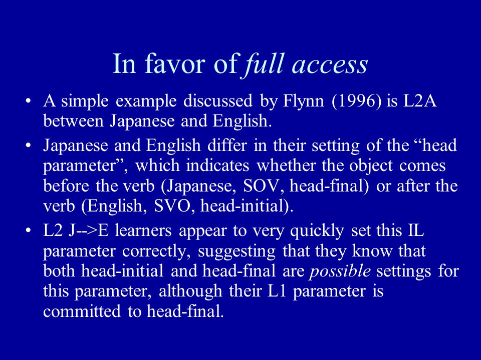 In favor of full access A simple example discussed by Flynn (1996) is L2A between Japanese and English. Japanese and English differ in their setting o