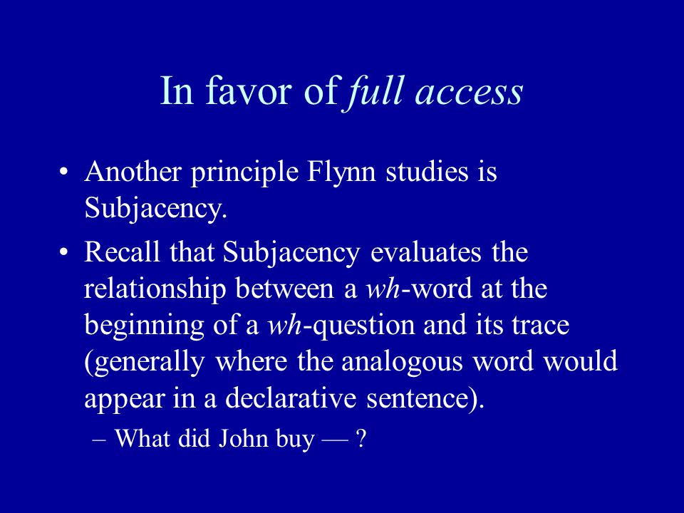 In favor of full access Another principle Flynn studies is Subjacency. Recall that Subjacency evaluates the relationship between a wh-word at the begi