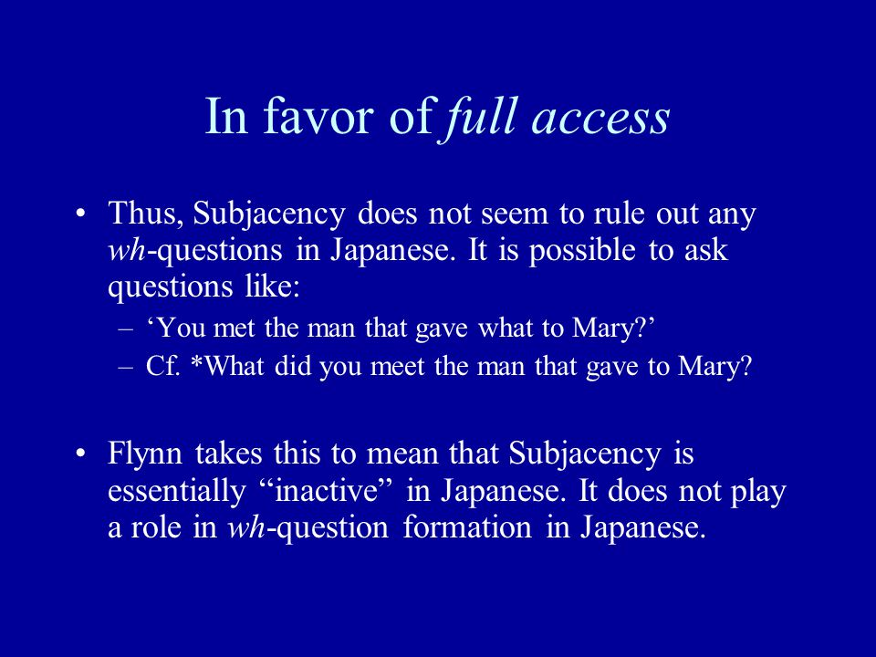 In favor of full access Thus, Subjacency does not seem to rule out any wh-questions in Japanese. It is possible to ask questions like: –'You met the m