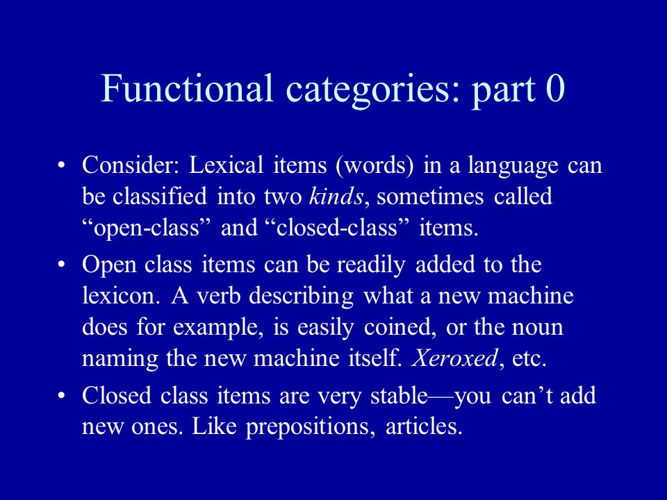 "Functional categories: part 0 Consider: Lexical items (words) in a language can be classified into two kinds, sometimes called ""open-class"" and ""close"