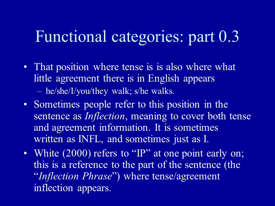 Functional categories: part 0.3 That position where tense is is also where what little agreement there is in English appears –he/she/I/you/they walk;