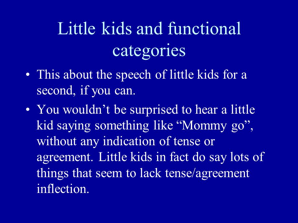 Little kids and functional categories This about the speech of little kids for a second, if you can. You wouldn't be surprised to hear a little kid sa