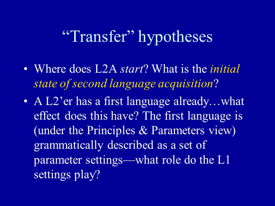 """Transfer"" hypotheses Where does L2A start? What is the initial state of second language acquisition? A L2'er has a first language already…what effect"