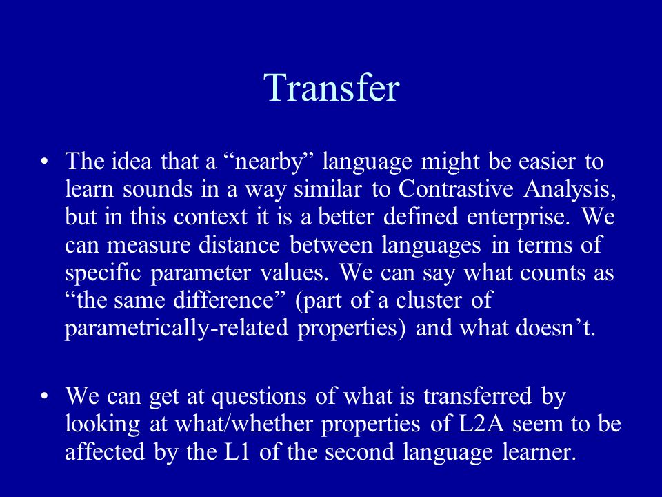 Transfer The idea that a nearby language might be easier to learn sounds in a way similar to Contrastive Analysis, but in this context it is a better defined enterprise.