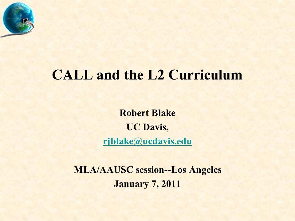 CALL and the L2 Curriculum Robert Blake UC Davis, rjblake@ucdavis.edu MLA/AAUSC session--Los Angeles January 7, 2011