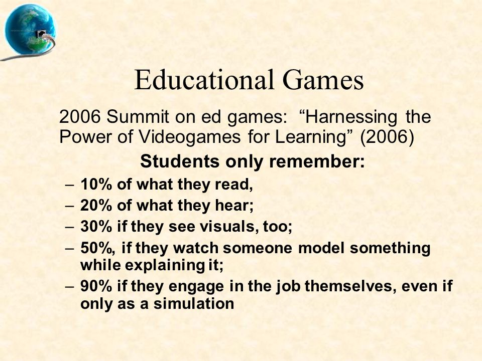 Educational Games 2006 Summit on ed games: Harnessing the Power of Videogames for Learning (2006) Students only remember: –10% of what they read, –20% of what they hear; –30% if they see visuals, too; –50%, if they watch someone model something while explaining it; –90% if they engage in the job themselves, even if only as a simulation