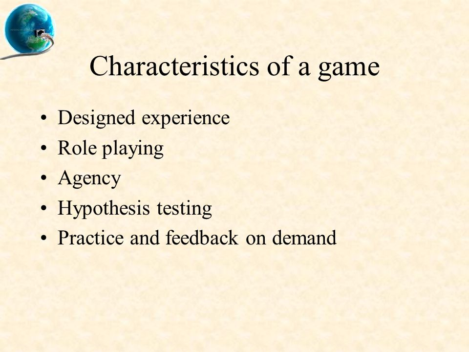 Characteristics of a game Designed experience Role playing Agency Hypothesis testing Practice and feedback on demand