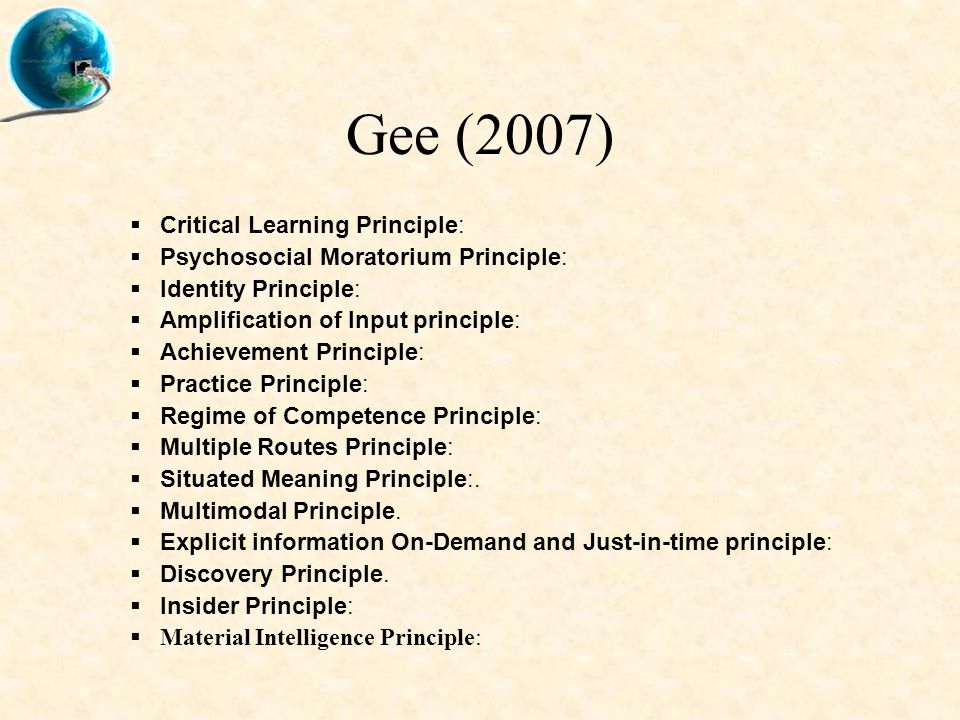 Gee (2007)  Critical Learning Principle:  Psychosocial Moratorium Principle:  Identity Principle:  Amplification of Input principle:  Achievement Principle:  Practice Principle:  Regime of Competence Principle:  Multiple Routes Principle:  Situated Meaning Principle:.