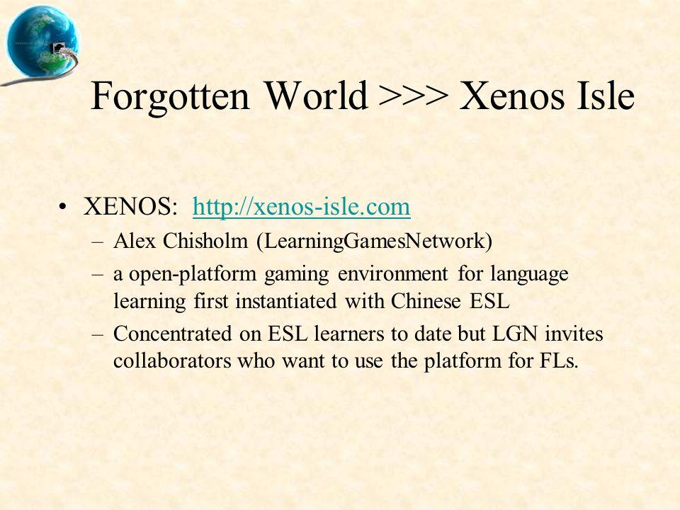 Forgotten World >>> Xenos Isle XENOS: http://xenos-isle.comhttp://xenos-isle.com –Alex Chisholm (LearningGamesNetwork) –a open-platform gaming environ