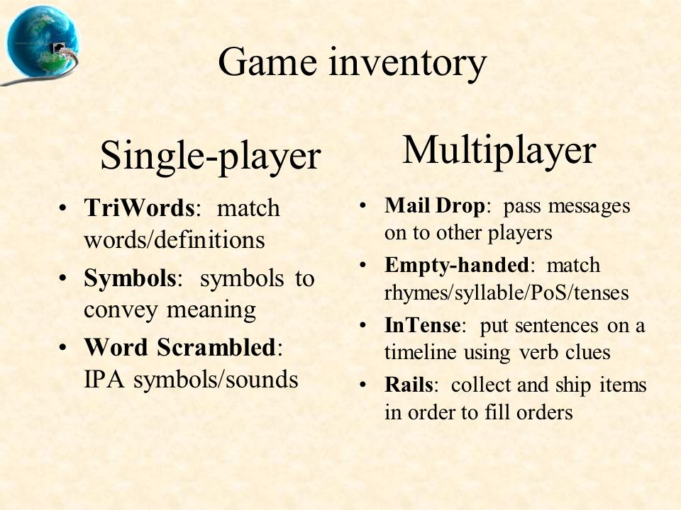 Game inventory TriWords: match words/definitions Symbols: symbols to convey meaning Word Scrambled: IPA symbols/sounds Mail Drop: pass messages on to other players Empty-handed: match rhymes/syllable/PoS/tenses InTense: put sentences on a timeline using verb clues Rails: collect and ship items in order to fill orders Single-player Multiplayer
