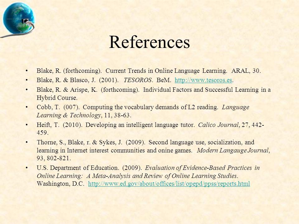 References Blake, R. (forthcoming). Current Trends in Online Language Learning. ARAL, 30. Blake, R. & Blasco, J. (2001). TESOROS. BeM. http://www.teso