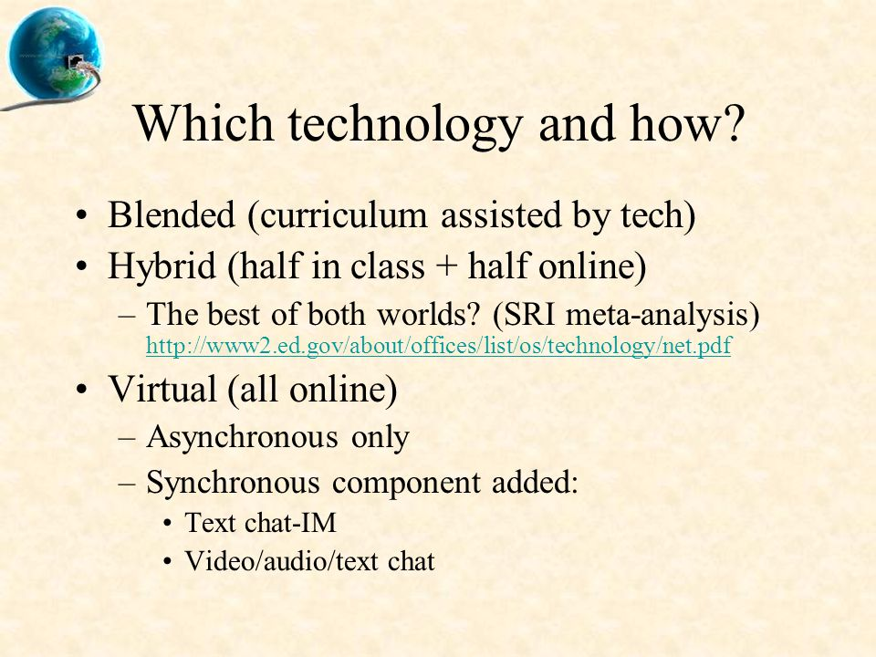 Which technology and how? Blended (curriculum assisted by tech) Hybrid (half in class + half online) –The best of both worlds? (SRI meta-analysis) htt