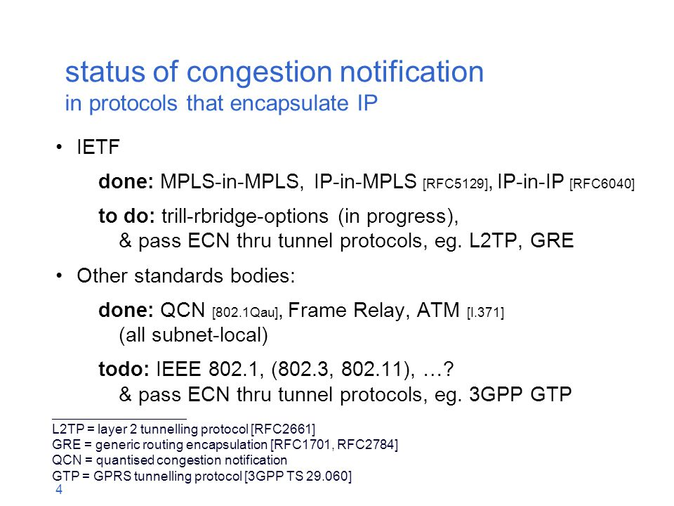 4 status of congestion notification in protocols that encapsulate IP IETF done: MPLS-in-MPLS, IP-in-MPLS [RFC5129], IP-in-IP [RFC6040] to do: trill-rbridge-options (in progress), & pass ECN thru tunnel protocols, eg.