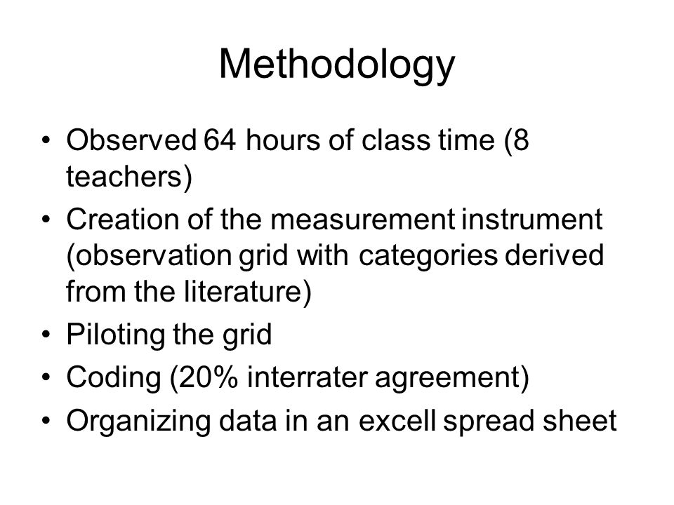 Methodology Observed 64 hours of class time (8 teachers) Creation of the measurement instrument (observation grid with categories derived from the literature) Piloting the grid Coding (20% interrater agreement) Organizing data in an excell spread sheet