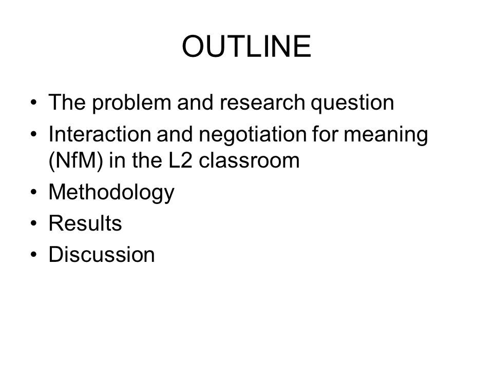 OUTLINE The problem and research question Interaction and negotiation for meaning (NfM) in the L2 classroom Methodology Results Discussion