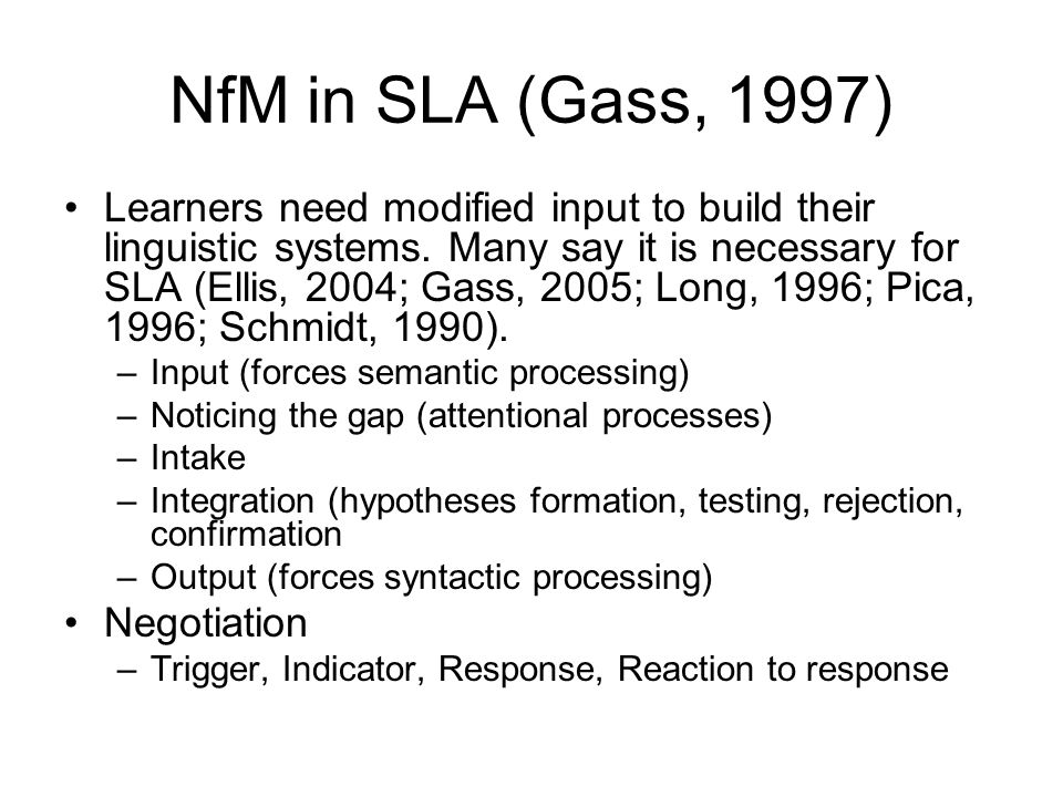 NfM in SLA (Gass, 1997) Learners need modified input to build their linguistic systems.