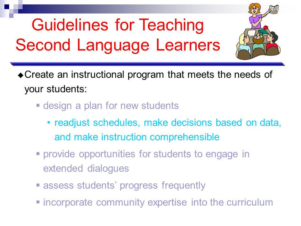 Guidelines for Teaching Second Language Learners  Create an instructional program that meets the needs of your students:  design a plan for new stud