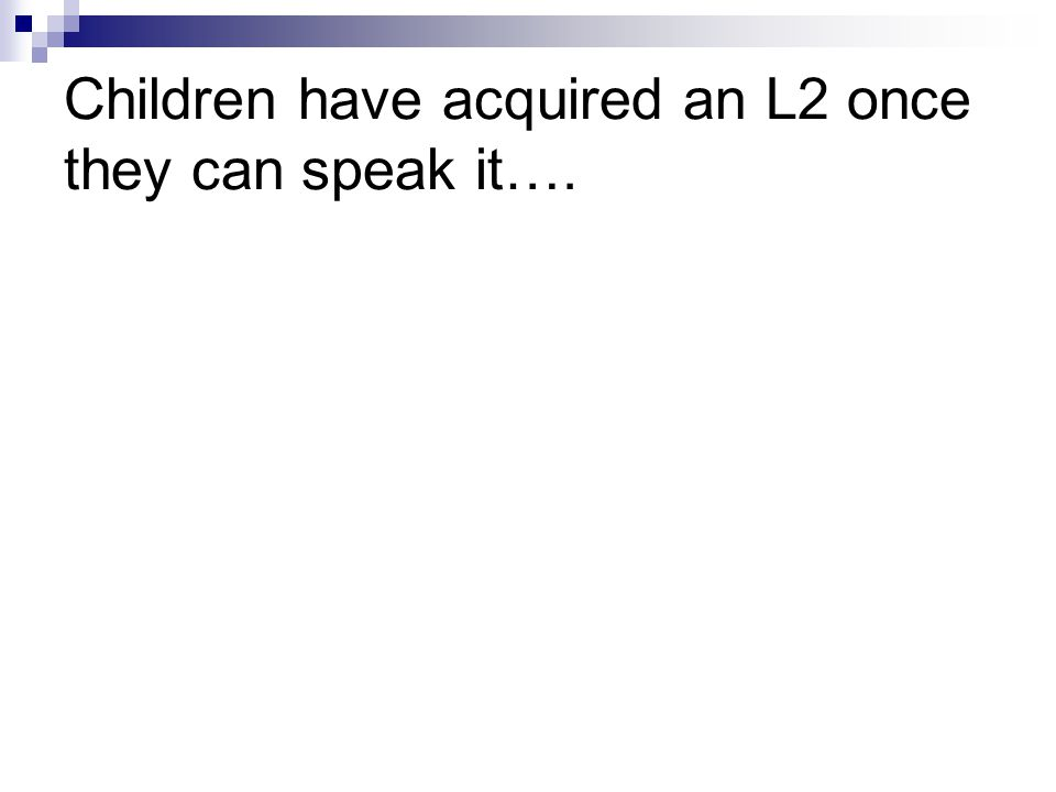 Children have acquired an L2 once they can speak it….