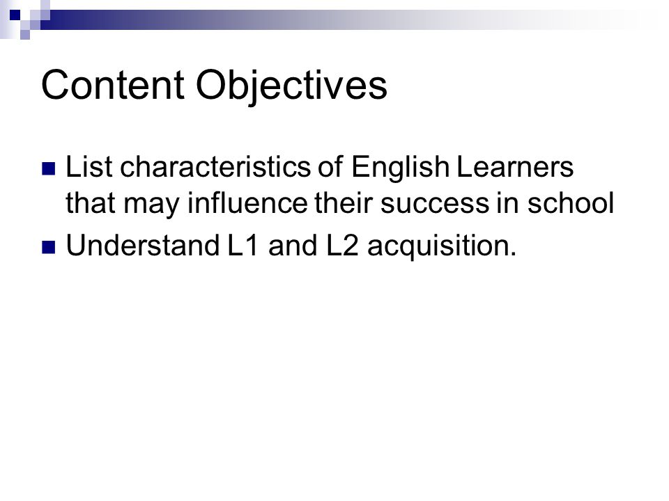 Content Objectives List characteristics of English Learners that may influence their success in school Understand L1 and L2 acquisition.