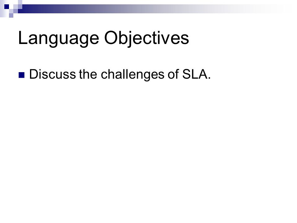 Language Objectives Discuss the challenges of SLA.