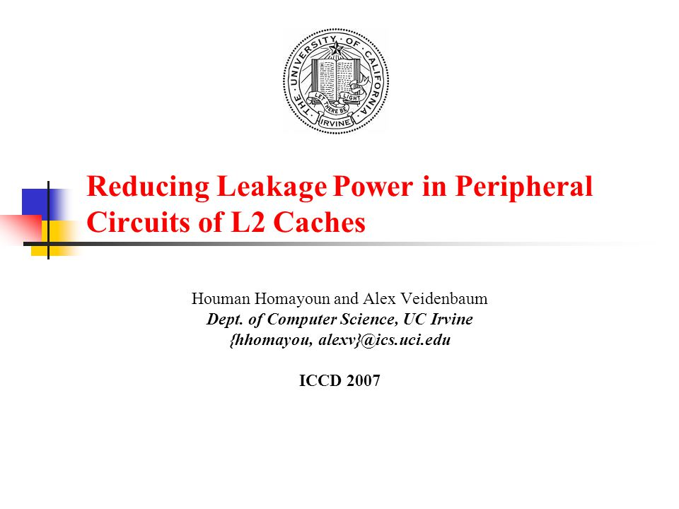 Reducing Leakage Power in Peripheral Circuits of L2 Caches Houman Homayoun and Alex Veidenbaum Dept. of Computer Science, UC Irvine {hhomayou, alexv}@