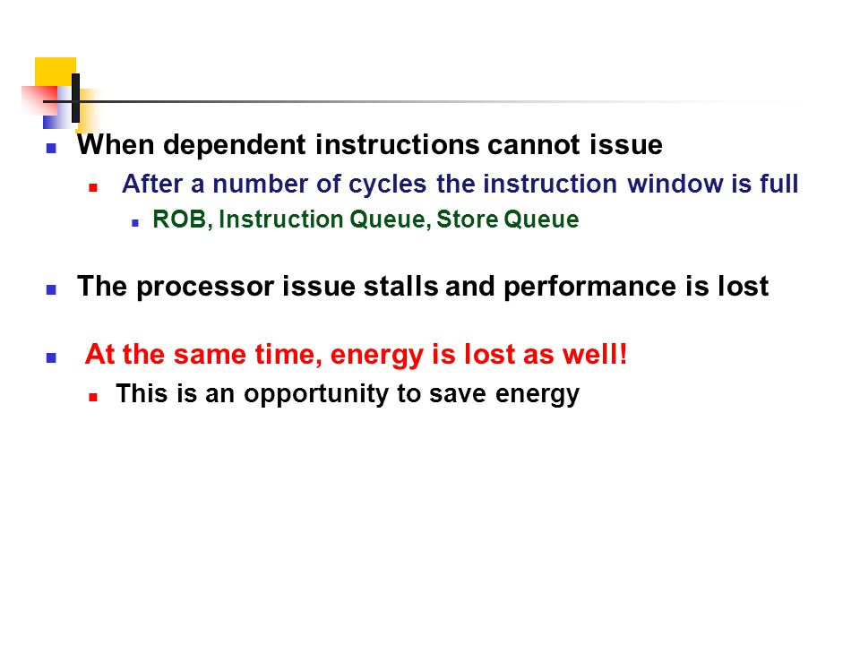 When dependent instructions cannot issue After a number of cycles the instruction window is full ROB, Instruction Queue, Store Queue The processor iss