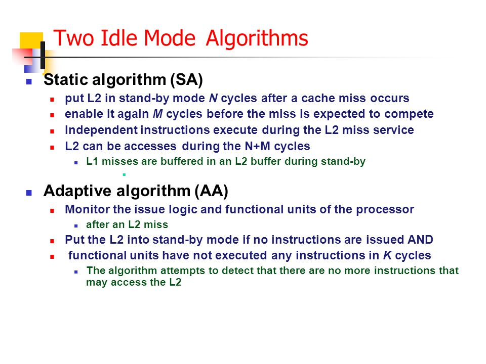 Two Idle Mode Algorithms Static algorithm (SA) put L2 in stand-by mode N cycles after a cache miss occurs enable it again M cycles before the miss is expected to compete Independent instructions execute during the L2 miss service L2 can be accesses during the N+M cycles L1 misses are buffered in an L2 buffer during stand-by Adaptive algorithm (AA) Monitor the issue logic and functional units of the processor after an L2 miss Put the L2 into stand-by mode if no instructions are issued AND functional units have not executed any instructions in K cycles The algorithm attempts to detect that there are no more instructions that may access the L2