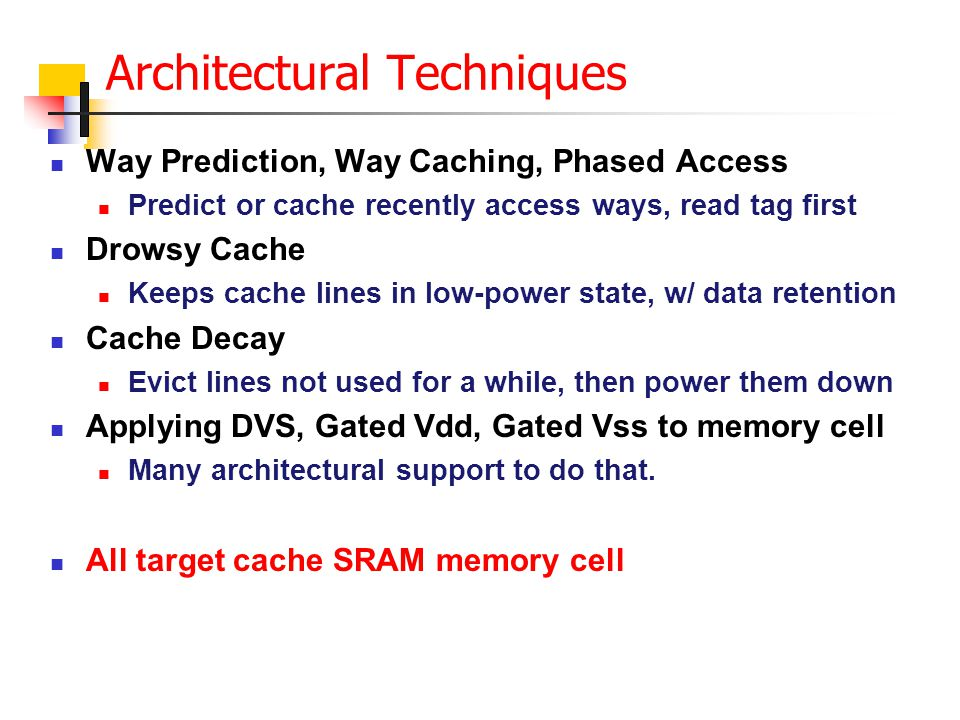 Architectural Techniques Way Prediction, Way Caching, Phased Access Predict or cache recently access ways, read tag first Drowsy Cache Keeps cache lines in low-power state, w/ data retention Cache Decay Evict lines not used for a while, then power them down Applying DVS, Gated Vdd, Gated Vss to memory cell Many architectural support to do that.