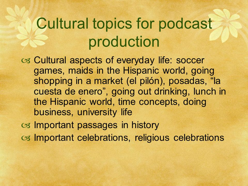 Cultural topics for podcast production  Cultural aspects of everyday life: soccer games, maids in the Hispanic world, going shopping in a market (el pilón), posadas, la cuesta de enero , going out drinking, lunch in the Hispanic world, time concepts, doing business, university life  Important passages in history  Important celebrations, religious celebrations