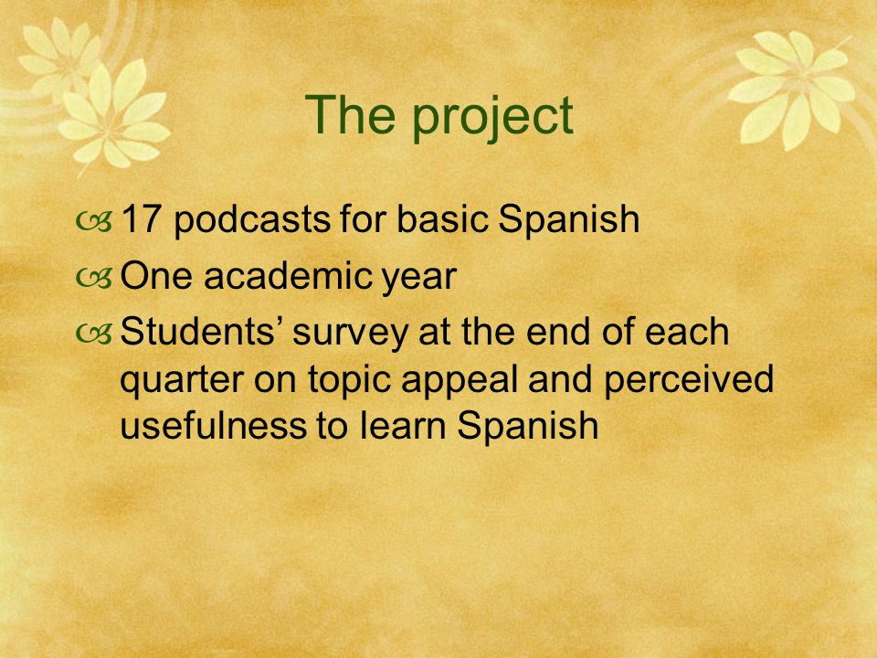 The project  17 podcasts for basic Spanish  One academic year  Students' survey at the end of each quarter on topic appeal and perceived usefulness to learn Spanish