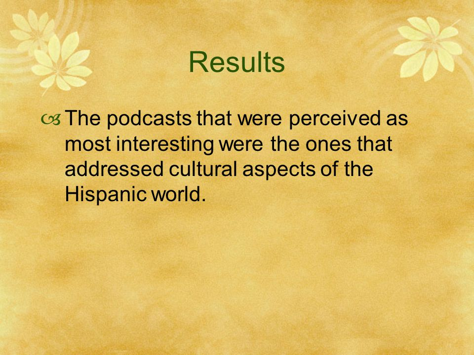 Results  The podcasts that were perceived as most interesting were the ones that addressed cultural aspects of the Hispanic world.