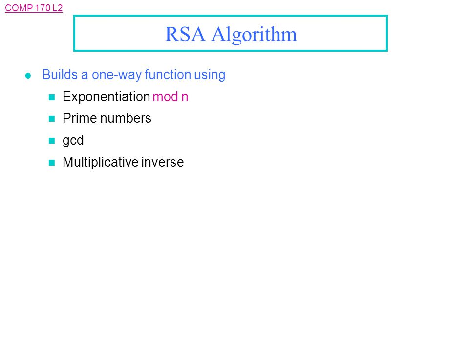 COMP 170 L2 RSA Algorithm l Builds a one-way function using n Exponentiation mod n n Prime numbers n gcd n Multiplicative inverse