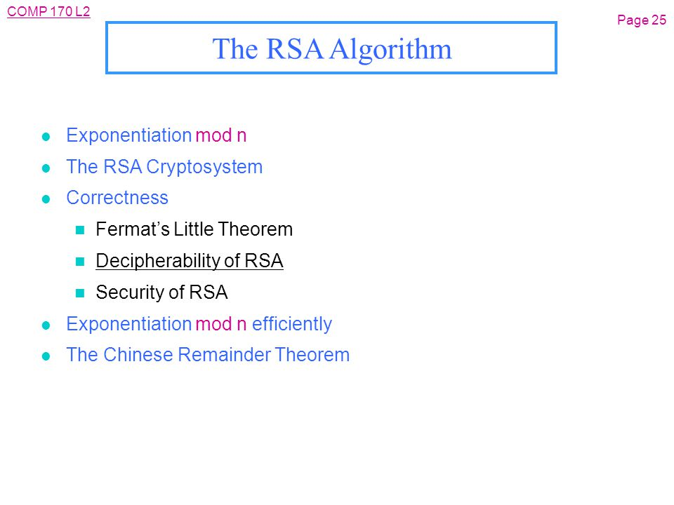 Page 25 The RSA Algorithm l Exponentiation mod n l The RSA Cryptosystem l Correctness n Fermat's Little Theorem n Decipherability of RSA n Security of RSA l Exponentiation mod n efficiently l The Chinese Remainder Theorem