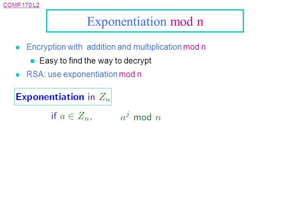 COMP 170 L2 Exponentiation mod n l Encryption with addition and multiplication mod n n Easy to find the way to decrypt l RSA: use exponentiation mod n