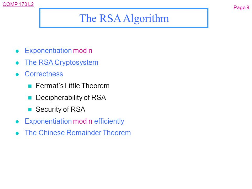 COMP 170 L2 Page 8 The RSA Algorithm l Exponentiation mod n l The RSA Cryptosystem l Correctness n Fermat's Little Theorem n Decipherability of RSA n Security of RSA l Exponentiation mod n efficiently l The Chinese Remainder Theorem
