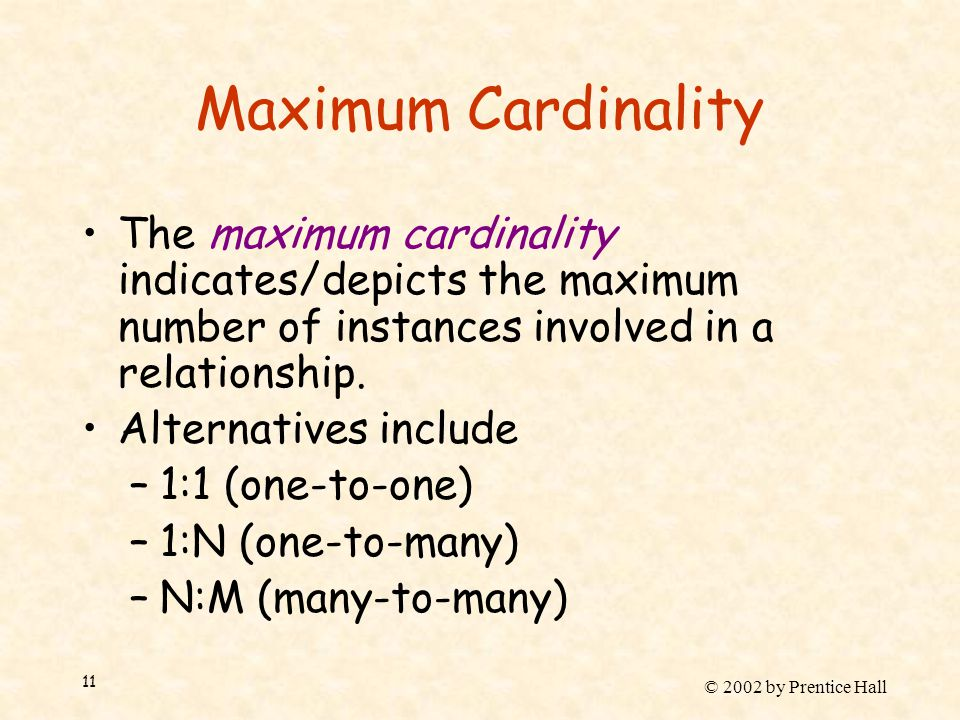 © 2002 by Prentice Hall 11 Maximum Cardinality The maximum cardinality indicates/depicts the maximum number of instances involved in a relationship.